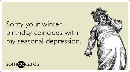 Seasonal depression winter cold birthday ecards someecards